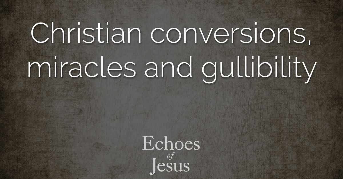 Christian conversions miracles and gullibility - Echoes Of Jesus