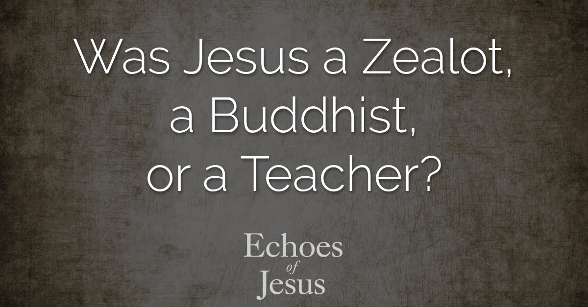 Was Jesus a Zealot, a Buddhist, or a Teacher - Echoes Of Jesus