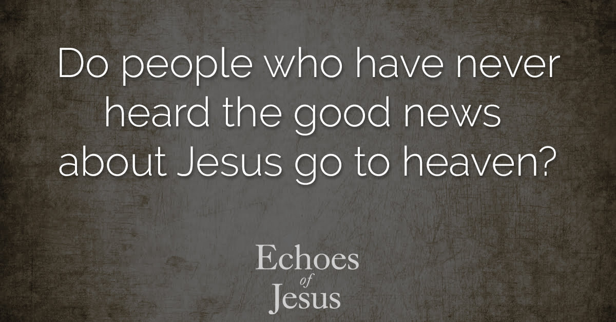 Do people who have never heard the good news about Jesus go to heaven - Echoes Of Jesus
