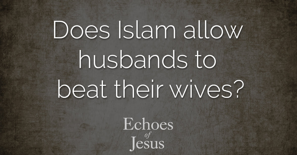 Does Islam allow husbands to beat their wives - Echoes Of Jesus