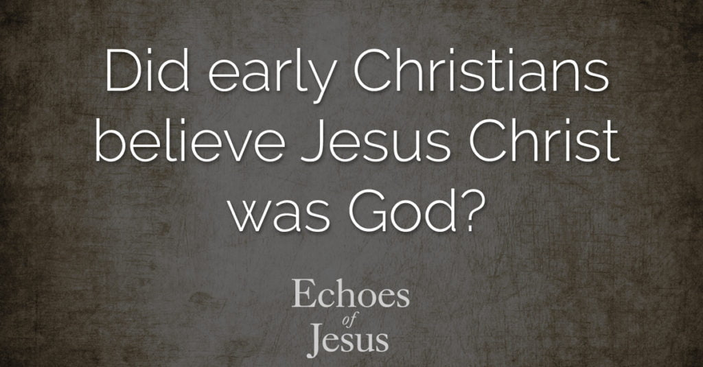 Did early Christians believe Jesus Christ was God? - Echoes Of Jesus
