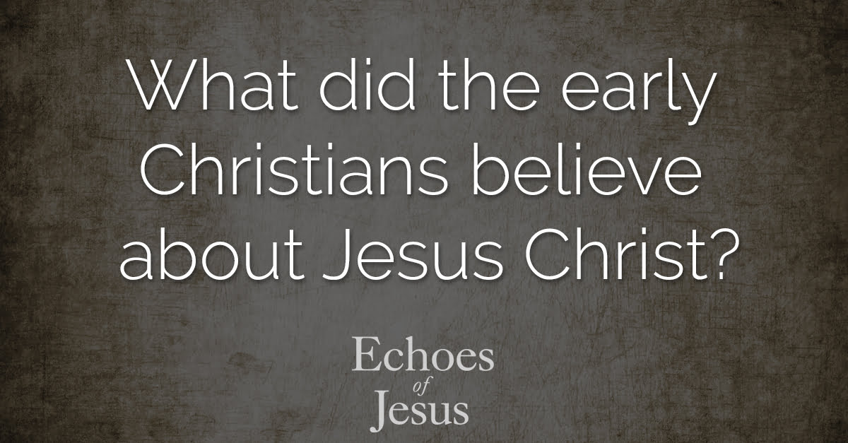 What did the early Christians believe about Jesus Christ? - Echoes Of Jesus