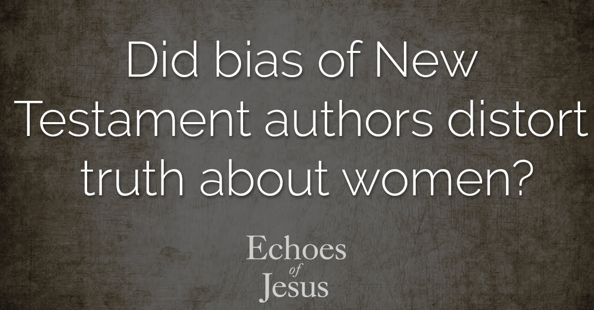 Did bias of New Testament authors distort truth about women - Echoes Of Jesus
